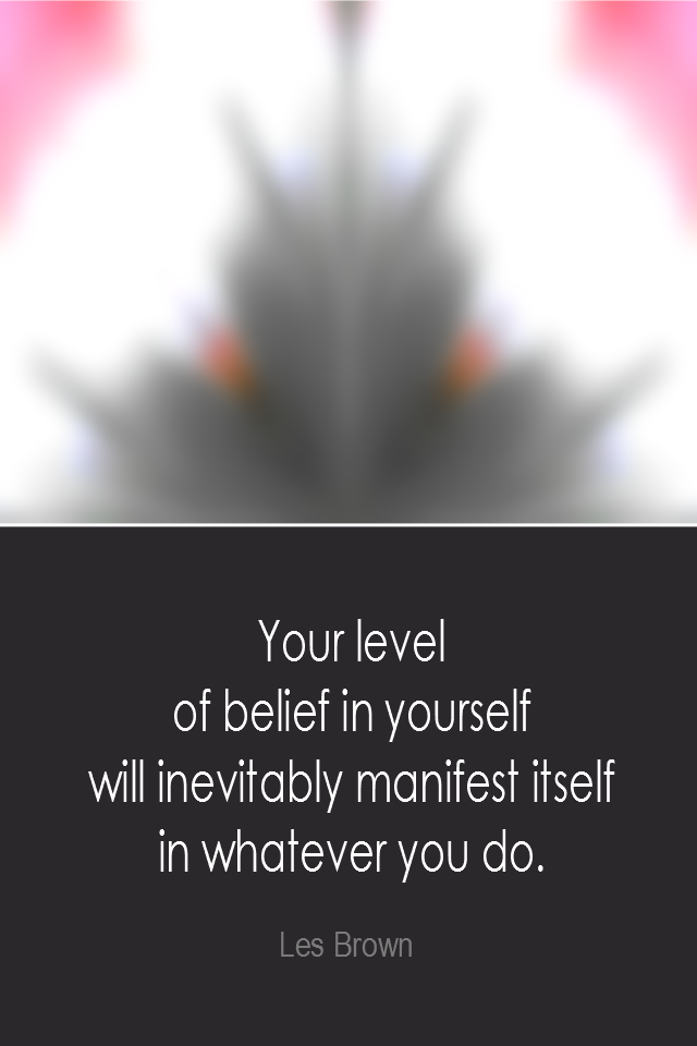 visual quote - image quotation: Your level of belief in yourself will inevitably manifest itself in whatever you do. - Les Brown