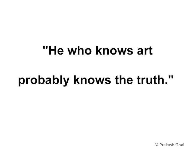 """He who knows art, probably knows the truth."""