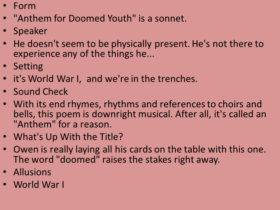 "analysis of anthem for doomed youth The title, ""anthem for doomed youth"", fits well for this poem for the duration of the memo a feeling of death and despair run through the reader's mind though one cannot tell exactly which war the poem stands for, one can hypothesize that it stands."