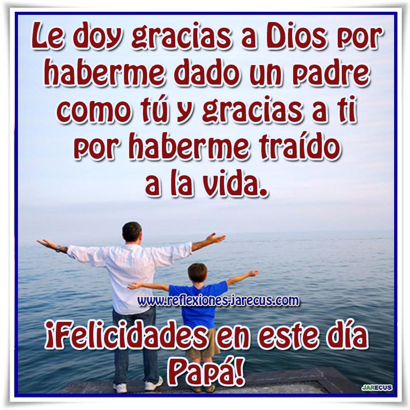 Le doy gracias a Dios por haberme dado un padre como tú y gracias a ti por haberme traído a la vida. ¡Felicidades en este día Papá!