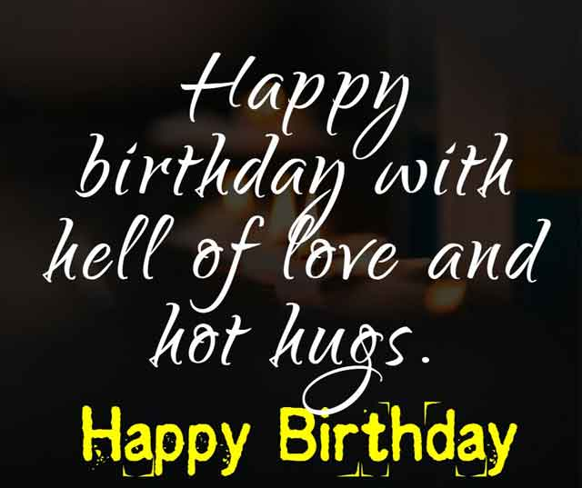 Happy birthday with hell of love and hot hugs.
