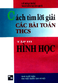 Cách Tìm Lời Giải Các Bài Toán THCS Tập 3: Hình Học - Lê Hải Châu