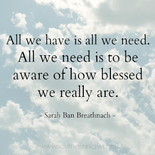 All we have is all we need. All we need it to be aware of how blessed we really are. Sarah Ban Breathnach