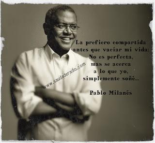 """""""La prefiero compartida antes que vaciar mi vida. No es perfecta, mas se acerca a lo que yo, simplemente, soñé..."""" Pablo Milanés"""