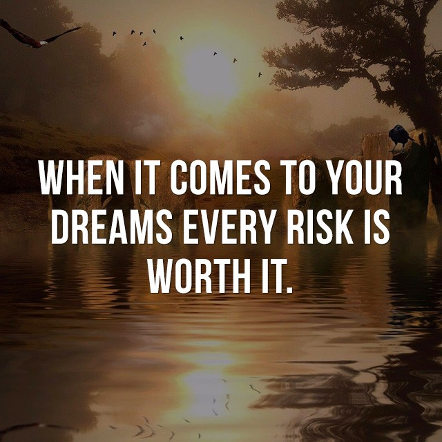 When it comes to your dreams every risk is worth it. - Cool Quotes about Life