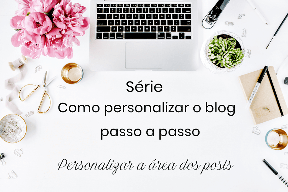 Série Como personalizar o blog passo a passo- personalizar a área dos posts