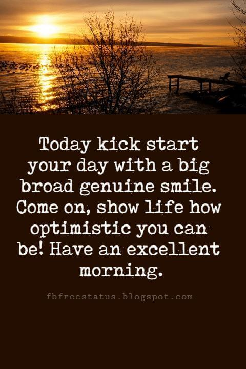 Good Morning Text Messages, Today kick start your day with a big broad genuine smile. Come on, show life how optimistic you can be! Have an excellent morning.