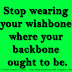 Stop wearing your wishbone where your backbone ought to be.