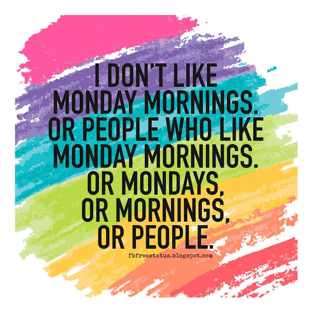 I don't like Monday Mornings, or people who like Monday Morning, or Mondays, Or Mornings, Or people.