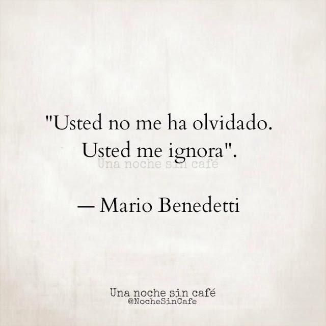 """Usted no me ha olvidado. Usted me ignora."" Mario Benedetti"