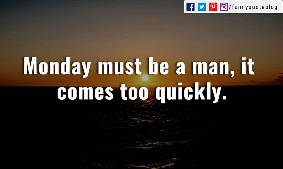 """Monday must be a man, it comes too quickly."""