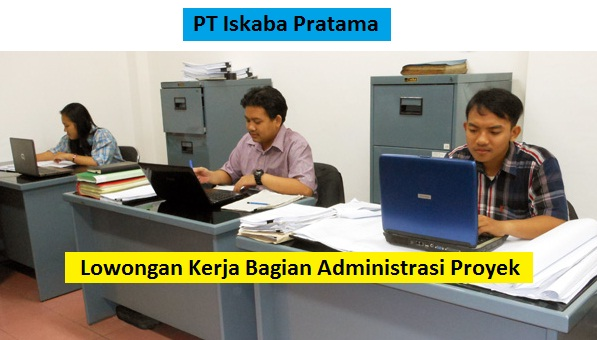PT Iskaba Pratama Buka Lowongan Kerja Bagian Administrasi Proyek (Lulusan SMA/SMK/Setara)