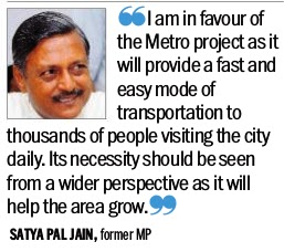 'I am in favour of the Metro Project as it will provide a fast and easy moded of transportation to thousands of people visiting the city daily. its necessity should be seen from fa wider perspective das it will help the area grow.'- Satya Pal Jain, former MP