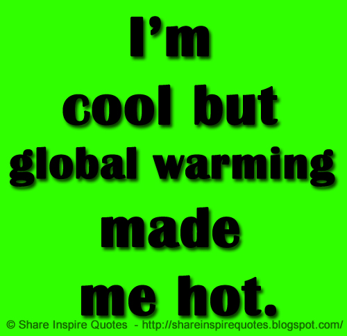 I'm Cool But Global Warming Made Me Hot Share Inspire Quotes Amazing Global Warming Quotes