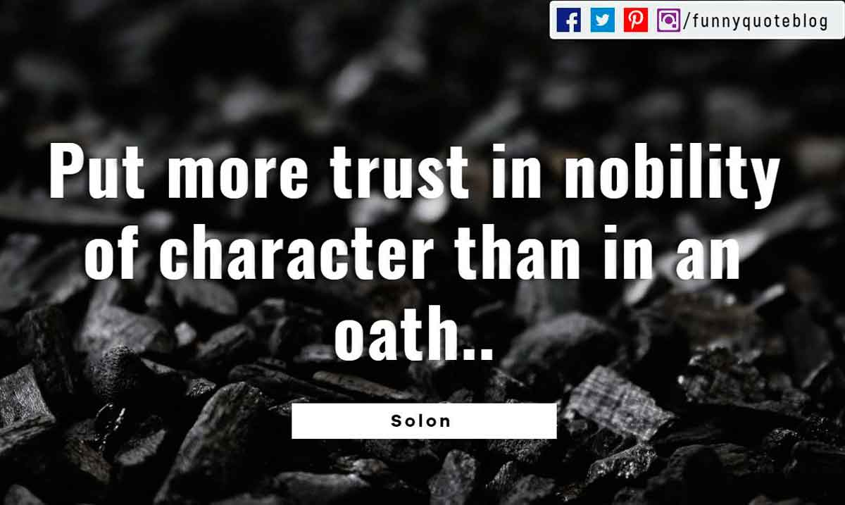 Put more trust in nobility of character than in an oath. - Solon Quote