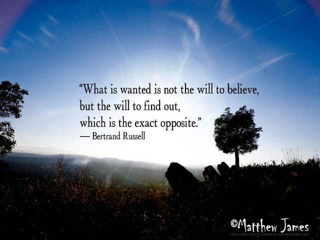 """What is wanted is not the will to believe, but the will to find out, which is the exact opposite"" - Bertrand Russell"