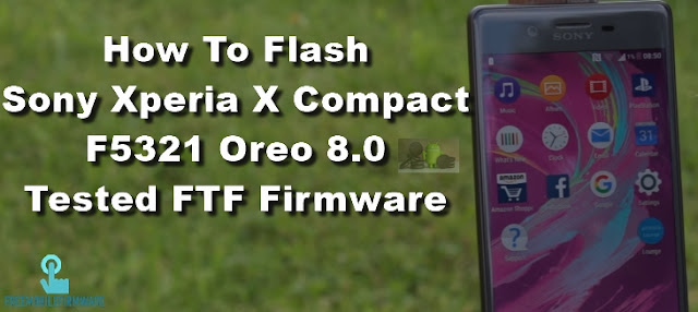 How To Flash Sony Xperia X Compact F5321 Oreo 8.0 Tested FTF Firmware