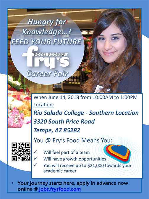 Career poster, featuring a young woman smiling.  Hungry for knowledge? Feed Your Future! Take part in a Fry's Food Stores career fair, June 14 at Rio Salado Southern in Tempe.    Explore the career options and generous educational growth opportunities!  Apply in advance now at jobs.frysfood.com   Fry's Food Stores Career Fair  June 14, 2018  10 a.m. – 1 p.m.  Rio Salado College - Southern  3320 South Price Road  Tempe, AZ 85282