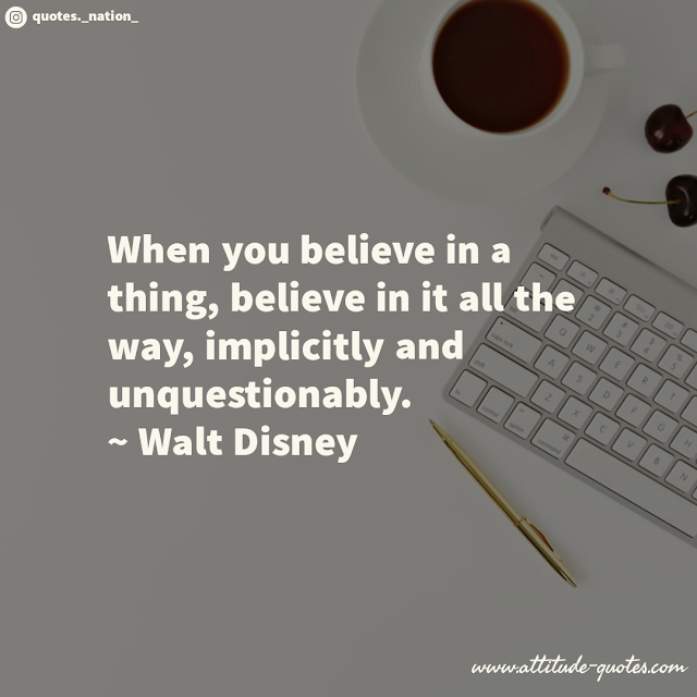 When you believe in a thing, believe in it all the way, implicitly and unquestionably.  ~ Walt Disney