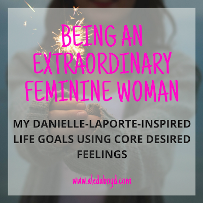 Being an Extraordinary Femnine Woman: My Danielle Laporte-Inspired Life Goals using Core Desired Feelings | Aleda Boyd
