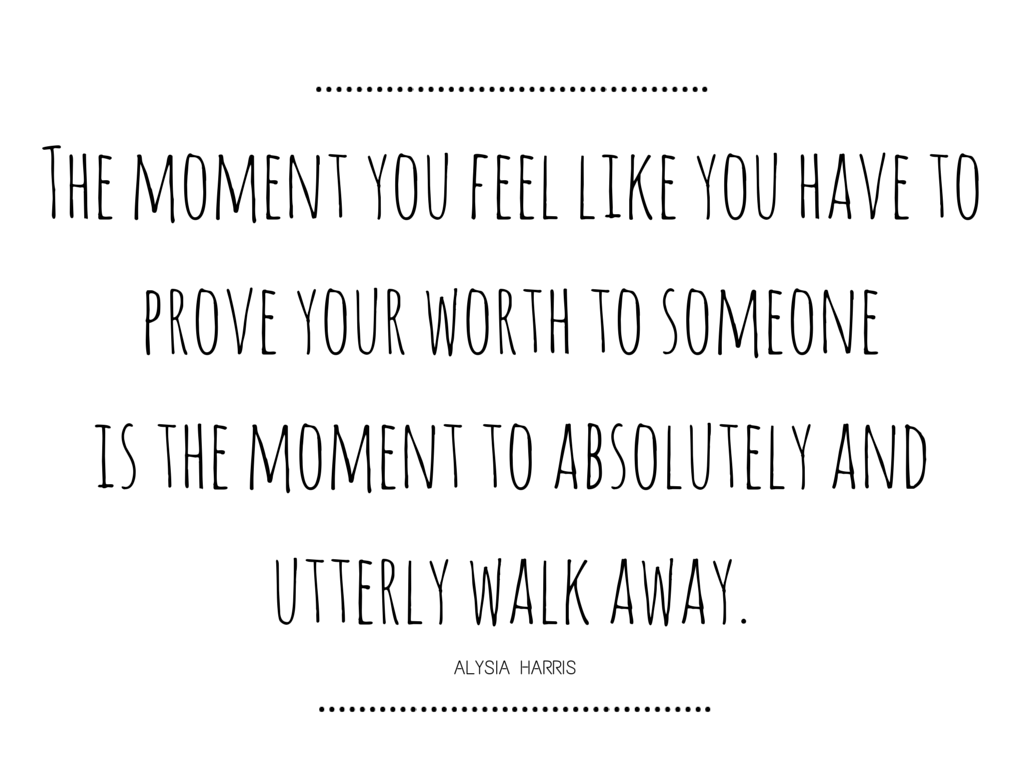 The moment you feel like you have to prove your worth to someone is the moment to absolutely and utterly walk away. – Alysia Harris