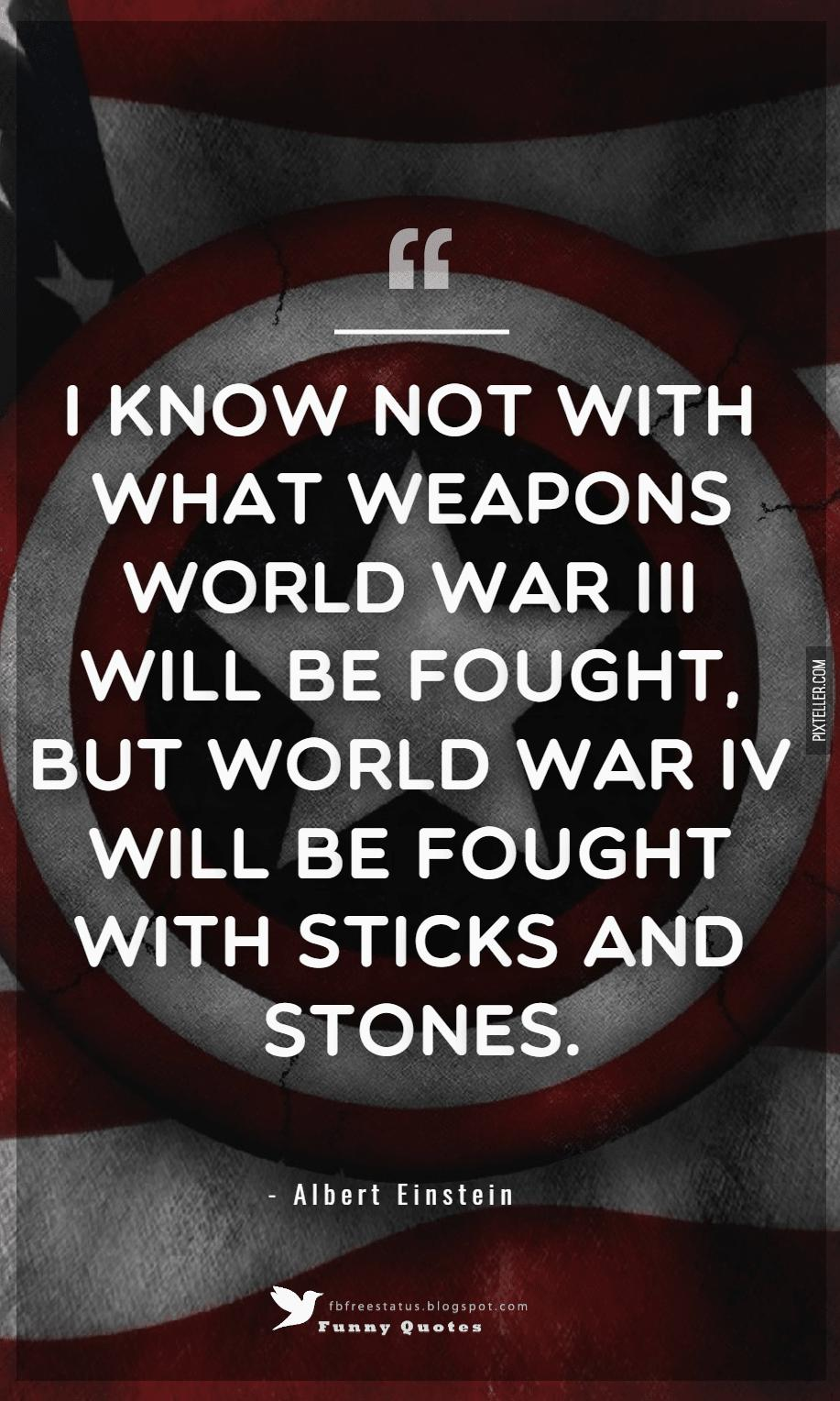 I know not with what weapons World War III will be fought, but World War IV will be fought with sticks and stones. ? Albert Einstein