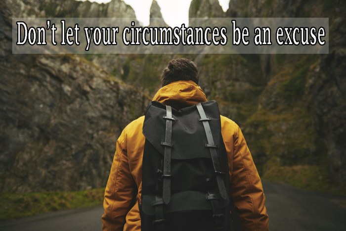 Don't let your circumstances be an excuse