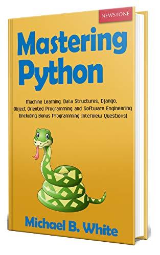 Mastering Python: Machine Learning, Data Structures, Django, Object Oriented Programming and Software Engineering