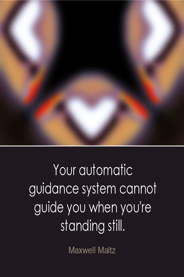visual quote - image quotation: Your automatic guidance system cannot guide you when you're standing still. - Maxwell Maltz