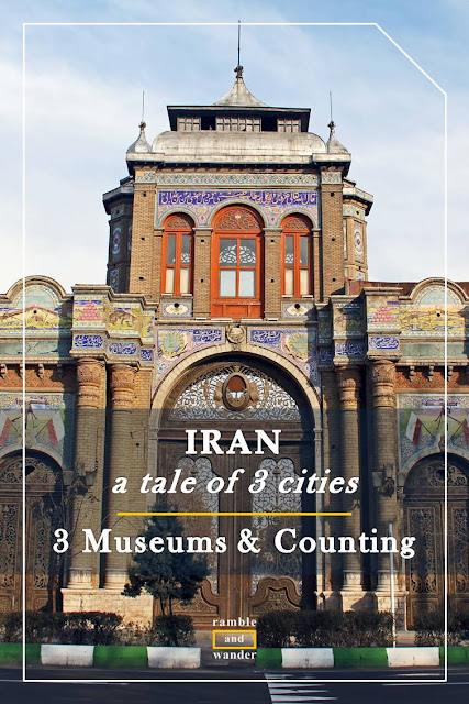 Iran: 3 Museums and Counting - Ramble and Wander