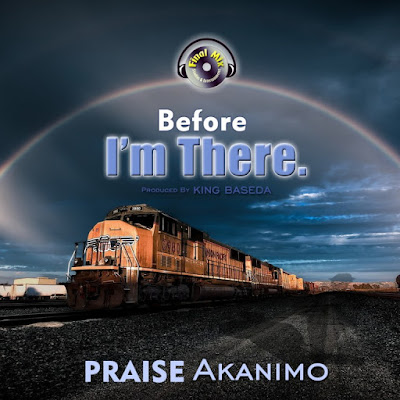 Audio + Video: Before I'm There – Praise Akanimo