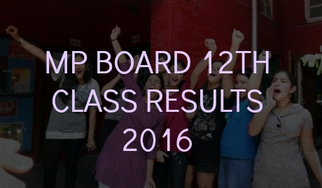 MP BOARD 12TH CLASS RESULTS 2016 MPBSE CLASS 12TH RESULTS DATE