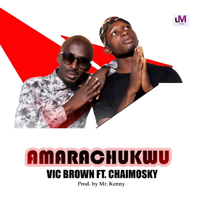 Music] Vic Brown feat. Chaimosky - Amarachukwu (Download Mp3)