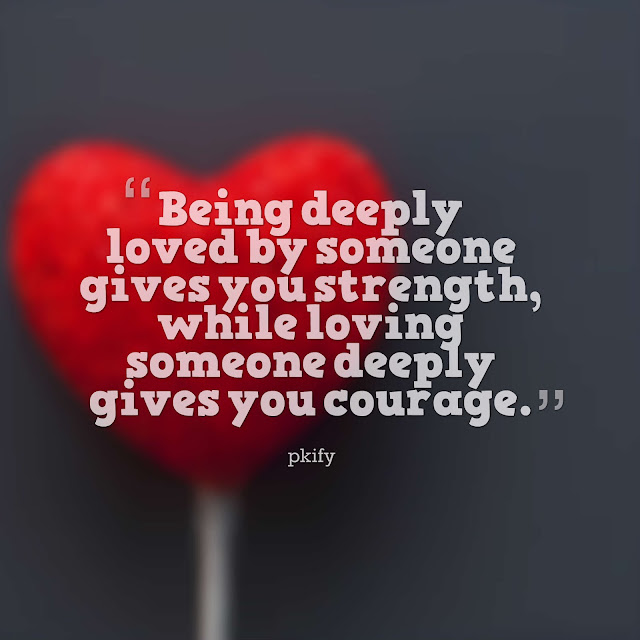 Being Deeply Loved by Someone Gives You Strength While Loving Someone Deeply Gives You Courage  Love Quotes