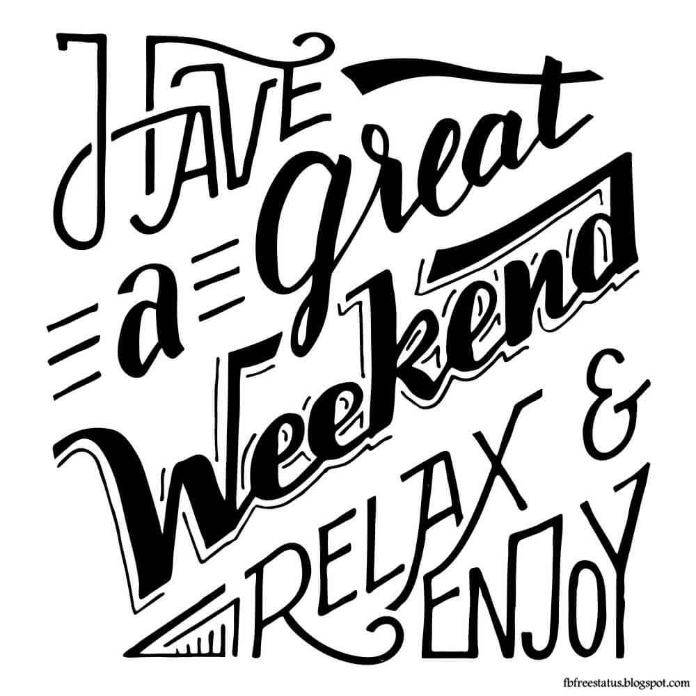 Have a great weekend relax and enjoy.