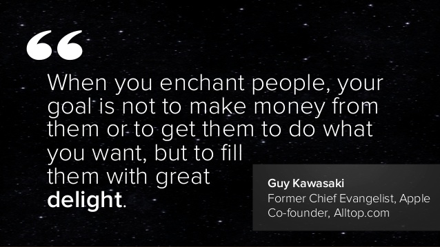 When you enchant people, your goal is not to make money from them to do what you want, but to fill them with great delight. Guy Kawasaki