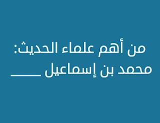 من اهم علماء الحديث محمد بن اسماعيل