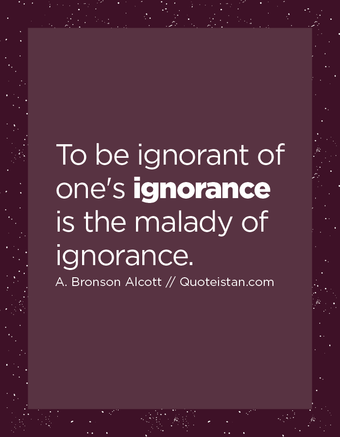 To be ignorant of one's ignorance is the malady of ignorance.