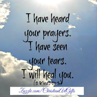 I have heard my prayers. I have seen your tears. I will heal you. (2 Kings 20:5)