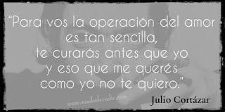 """""""Para vos la operación del amor es tan sencilla, te curarás antes que yo y eso que me querés como yo no te quiero."""" Julio Cortázar - Rayuela"""