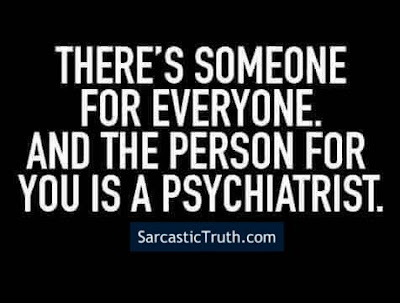 There's someone for everyone, and the person for you is a psychiatrist.