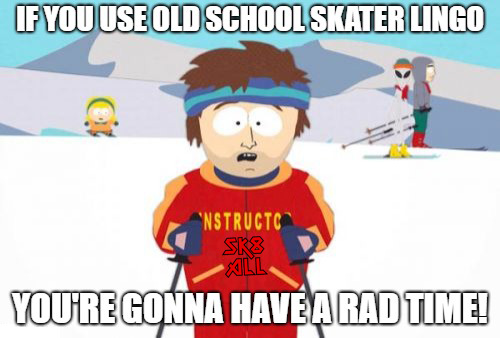 If you use old school skater lingo, you're gonna have a rad time!