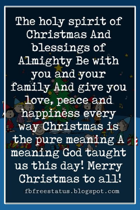 Merry Christmas Blessings, The holy spirit of Christmas And blessings of Almighty Be with you and your family And give you love, peace and happiness every way Christmas is the pure meaning A meaning God taught us this day! Merry Christmas to all!