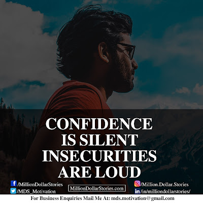 CONFIDENCE IS SILENT INSECURITIES ARE LOUD.