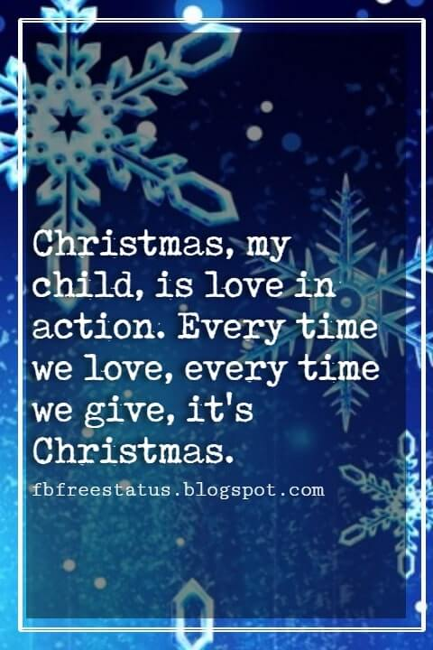 "Christmas Inspirational Quotes, ""Christmas, my child, is love in action. Every time we love, every time we give, it's Christmas."" - Dale Evans Rogers"