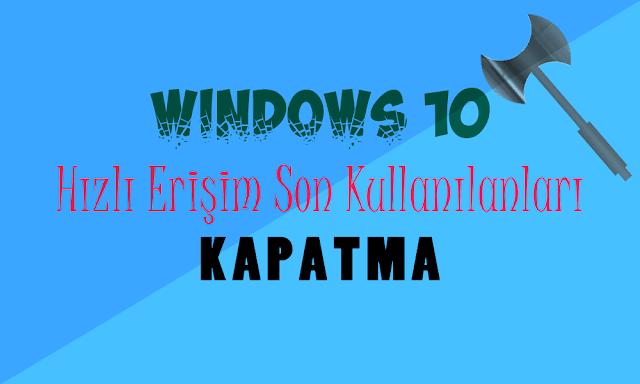 Windows 10 Hızlı Erişim Son Kullanılanları Kapatma