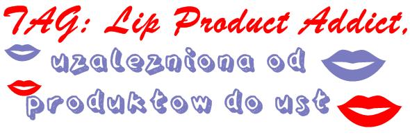 💄 TAG: Lip product addict, czyli uzależniona od produktów od ust 💄