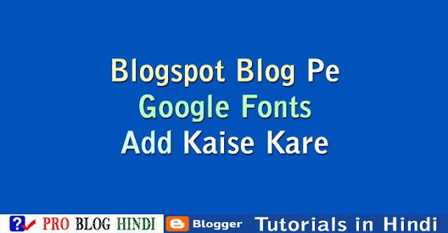 how to use google web fonts to blogger, blogspot blog par google fonts ka use kaise kare, blogspot tutorial in hindi, blogger tutorial in hindi