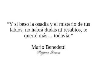"""""""Y si beso la osadía y el misterio de tus labios no habrá dudas ni resabios te querré más todavía."""" MArio Benedetti - Todavía"""