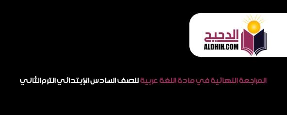 المراجعة النهائية في مادة اللغة عربية للصف السادس الإبتدائي الترم الثاني